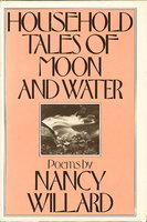 HOUSEHOLD TALES OF MOON AND WATER. by Willard, Nancy.