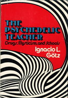 THE PSYCHEDELIC TEACHER: Drugs, Mysticism, and Schools. by Gotz, Ignacio L.