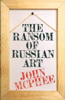 THE RANSOM OF RUSSIAN ART. by McPhee, John.