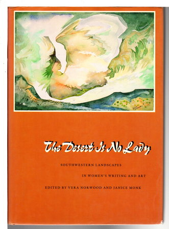 THE DESERT IS NO LADY: Southwestern Landscapes and Woman's Writing and Art. by Norwood, Vera and Janice Monk, editors.
