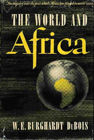 THE WORLD AND AFRICA: An Inquiry into the Part which Africa Has Played in World History. by Du Bois, W. E. Burghardt.