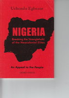 NIGERIA: Breaking the Stranglehold of the Neocolonial Elites: An Appeal to the People by Egbezor, Uchendu.