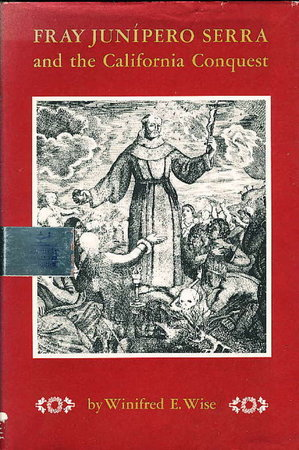 FRAY JUNIPERO SERRA AND THE CALIFORNIA CONQUEST. by Wise, Winifred E.