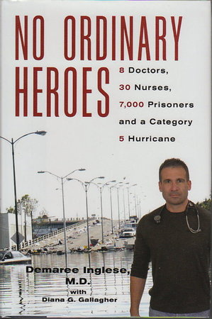 NO ORDINARY HEROES: 8 Doctors, 30 Nurses, 7,000 Prisoners and a Category 5 Hurricane. by Inglese, Demaree, M. D. with Diana G. Gallagher,