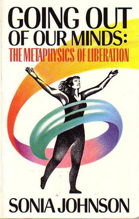 GOING OUT OF OUR MINDS: The Metaphysics of Liberation. by Johnson, Sonia,