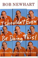 I SHOULDN'T EVEN BE DOING THIS! And Other Things That Strike Me as Funny. by Newhart, Bob.