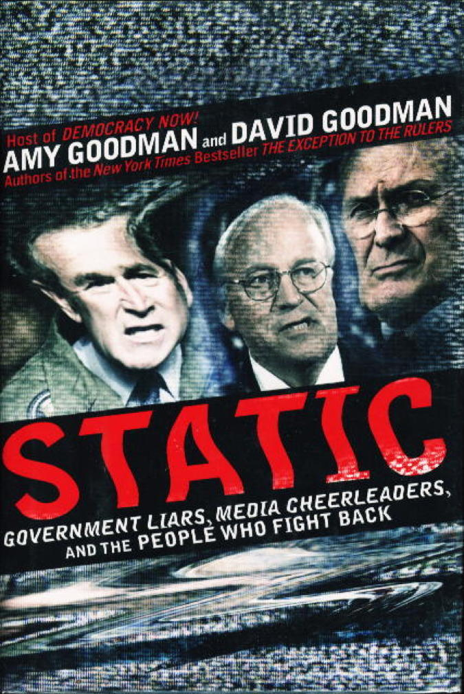 Book cover picture of Goodman, Amy, and David Goodman. STATIC: Government Liars, Media Cheerleaders, and the People Who Fight Back. New York: Hyperion, (2006.)