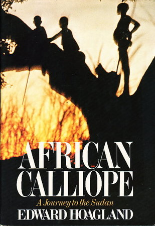 AFRICAN CALLIOPE: A Journey to the Sudan. by Hoagland, Edward.