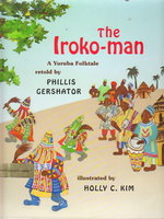 THE IROKO-MAN: A Yoruba Folktale. by Gershator, Phillis (retold by); Illustrated by Holly C. Kim.