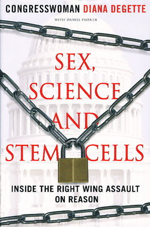 SEX, SCIENCE, AND STEM CELLS: Inside the Right Wing Assault on Reason. by DeGette, Congresswoman Diana with Daniel Paisner.