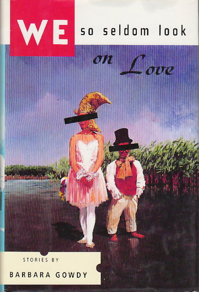 Book cover picture of Gowdy, Barbara. WE SELDOM LOOK ON LOVE: Stories.  New York: Harper Collins, (1993.)