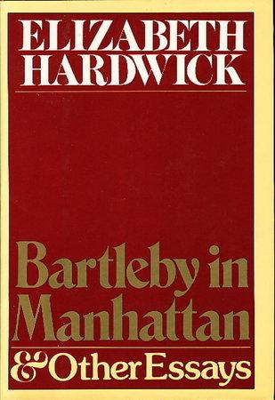 BARTLEBY IN MANHATTAN and Other Essays. by Hardwick, Elizabeth (1916 -2007.)