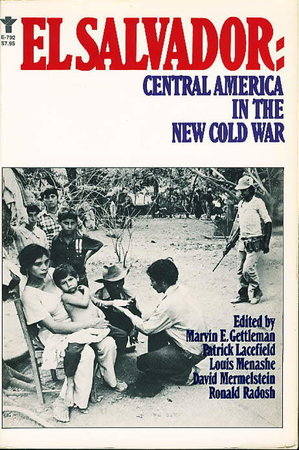 EL SALVADORE: Central America In The New Cold War. by Gettleman, Marvin E.; Patrick Lacefield, Louis Menashe, David Mermelstein and Ronald Radosh, editors.
