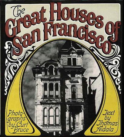 THE GREAT HOUSES OF SAN FRANCISCO. by Bruce, Curt (photographs); Aidala, Thomas (text.)
