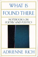 WHAT IS FOUND THERE: NOTEBOOKS ON POETRY AND POLITICS by Rich, Adrienne