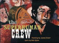 THE SUPERHUMAN CREW. by Dylan, Bob (lyrics), painting by James Ensor (1860-1949), edited by John Harris, designed by Marcus Brilling.