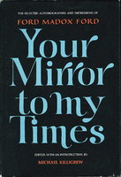 YOUR MIRROR TO MY TIMES: The Selected Autobiographies and Impressions of Ford Madox Ford. by Ford, Ford Madox, edited by Michael Killigrew