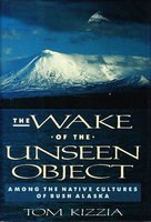 THE WAKE OF THE UNSEEN OBJECT: Among the Native Cultures of Bush Alaska. by Kizzia, Tom.