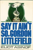 SAY IT AIN'T SO, GORDON LITTLEFIELD. by Asinof, Eliot.