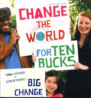 CHANGE THE WORLD FOR TEN BUCKS: Small Actions X Lots of People = Big Change. by We Are What We Do (Eugenie Harvey, editor.)