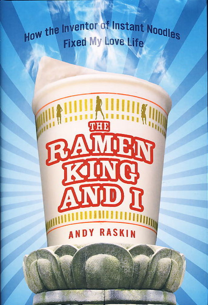 Book cover picture of Raskin, Andy. THE RAMEN KING AND I: How the Inventor of Instant Noodles Fixed My Love Life. New York: Gotham / Penguin, (2009.)