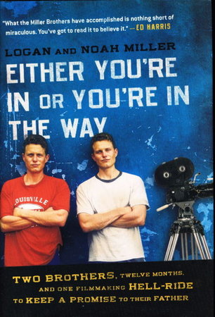 EITHER YOU'RE IN OR YOU'RE IN THE WAY: Two Brothers, Twelve Months, And One Filmmaking Hell-ride To Keep A Promise To Their Father. by Miller, Logan and Noah Miller.