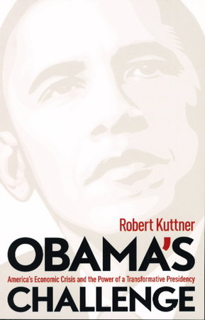 OBAMA'S CHALLENGE: America's Economic Crisis and the Power of a Transformative Presidency. by Kuttner, Robert.