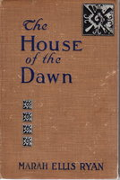 THE HOUSE OF DAWN. by Ryan, Marah Ellis (1860/1866 -1934), illustrated by Booth Hanson.