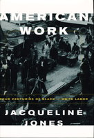 AMERICAN WORK: Four Centuries of Black and White Labor. by Jones, Jacqueline.