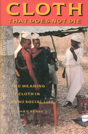 CLOTH THAT DOES NOT DIE: The Meaning of Cloth in Bunu Social Life. by Renne, Elisha P