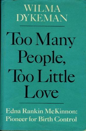 TOO MANY PEOPLE, TOO LITTLE LOVE: Edna Rankin McKinnon: Pioneer for Birth Control. by [McKinnon, Edna Rankin, signed] Dykeman, Wilma