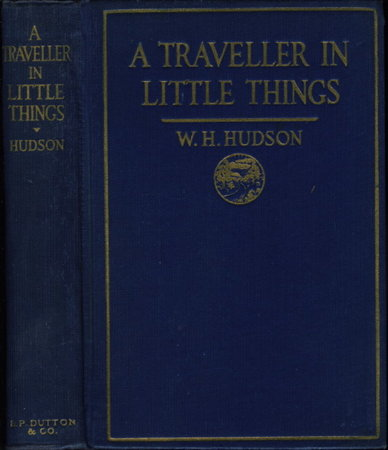 A TRAVELLER IN LITTLE THINGS. by Hudson, W. H. [William Henry, 1841-1922.]