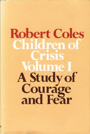 A STUDY OF COURAGE AND FEAR: Volume I of Children of Crisis. by Coles, Robert, M.D.