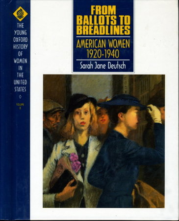 FROM BALLOTS TO BREADLINES: AMERICAN WOMEN 1920-1940: The Young Oxford History of Women in the United States, Volume 8. by (Cott, Nancy F., General Editor) Deutsch, Sarah Jane .