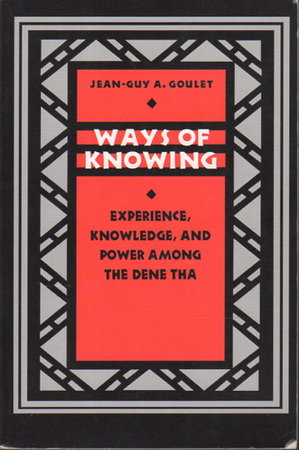 WAYS OF KNOWING: Experience, Knowledge, and Power Among the Dene Tha by Goulet, Jean-Guy A.
