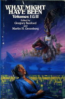 WHAT MIGHT HAVE BEEN: VOLUMES I & II: ALTERNATE EMPIRES, ALTERNATE HEROES. by Benford, Gregory and Greenberg, Martin H., editors. (Poul Anderson, Kim Stanley Robinson, James P. Hogan, George Alec Effinger, Gregory Benford, Robert Silverberg, Barry Maltzberg, Frederik Pohl, and others, contributors)