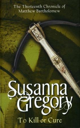 TO KILL OR CURE. by Gregory, Susanna (pseudonym of Elizabeth Cruwys)