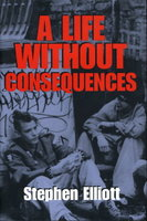 A LIFE WITHOUT CONSEQUENCES. by Elliott, Stephen.