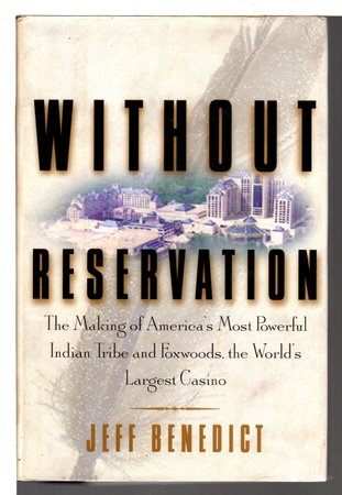 WITHOUT RESERVATION: The Making of America's Most Powerful Indian Tribe and Foxwoods, the World's Largest Casino. by Benedict, Jeff.