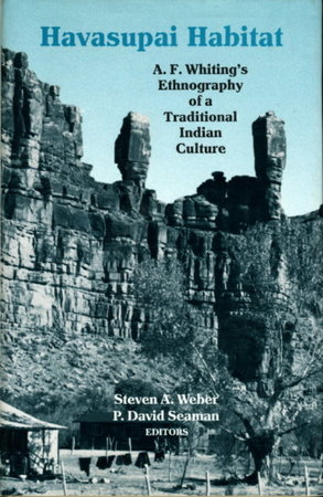 HAVASUPAI HABITAT: A.F. Whiting's Ethnography of a Traditional Indian Culture. by [Whiting, A. F.] Weber, Steven A. and Seaman, P. David, editors.