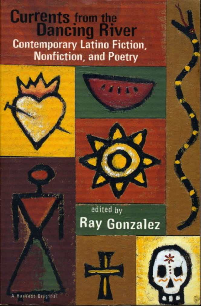 Book cover picture of Gonzalez, Ray, editor.  (Cristina Garcia, Luis J. Rodriguez, Helena Maria Viramontes, Richard Rodriguez, Gloria Anzaldua, Mary Helen Ponce, Martin Espada, Jimmy Santiago Baca and others, contributors CURRENTS FROM THE DANCING RIVER: Contempory Latino Fiction, Nonfiction and Poetry.  New York: Harcourt Brace & Company, 1994.