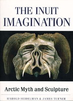THE INUIT IMAGINATION: Arctic Myth and Sculpture. by Seidelman, Harold and James Turner.