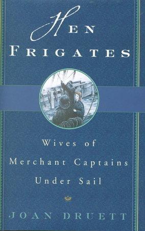 HEN FRIGATES: Wives of Merchant Captains under Sail. by Druett, Joan.
