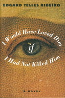 I WOULD HAVE LOVED HIM IF I HAD NOT KILLED HIM. by Ribeiro, Edgard Telles.