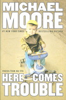 HERE COMES TROUBLE: Stories from My Life. by Moore, Michael.