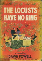 THE LOCUSTS HAVE NO KING. by Powell, Dawn (1896-1965.)