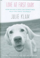 LOVE AT FIRST BARK: How Saving a Dog Can Sometimes Help You Save Yourself. by Klam, Julie.