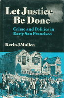 LET JUSTICE BE DONE: Crime and Politics in Early San Francisco. by Mullen, Kevin J.