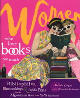 WOMEN WHO LOVE BOOKS TOO MUCH: Bibliophiles, Bluestockings & Prolific Pens from the Algonquin Hotel to the Ya-Ya Sisterhood. by Knight, Brenda.