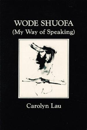 WODE SHUOFA (My Way of Speaking) by Lau, Carolyn [Lei-Lanilau]